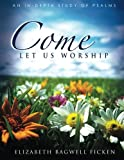 Come Let Us Worship: An In-depth Study of Psalms (In-depth Bible Study Series by Elizabeth Ficken)