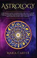 Astrology: A Beginners Guide to Horoscopes and the 12 Zodiac Signs to Master your Destiny and Spiritual Growth. Finding Yourself and Others through Numerology and Kundalini Rising (Improve Your Results, Relationships and Awake Your Spirit!)