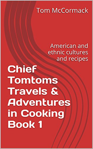 Chief Tomtoms Travels & Adventures in Cooking Book 1: American and ethnic cultures and recipes. Travel biography life in the U.S.A. Industrial Businessman Author (English Edition)