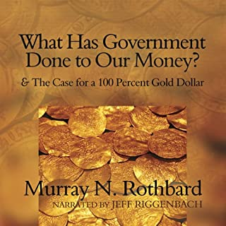 What Has Government Done to Our Money?     and The Case for a 100 Percent Gold Dollar              By:                                                                                                                                 Murray N. Rothbard                               Narrated by:                                                                                                                                 Jeff Riggenbach                      Length: 5 hrs and 12 mins     214 ratings     Overall 4.7