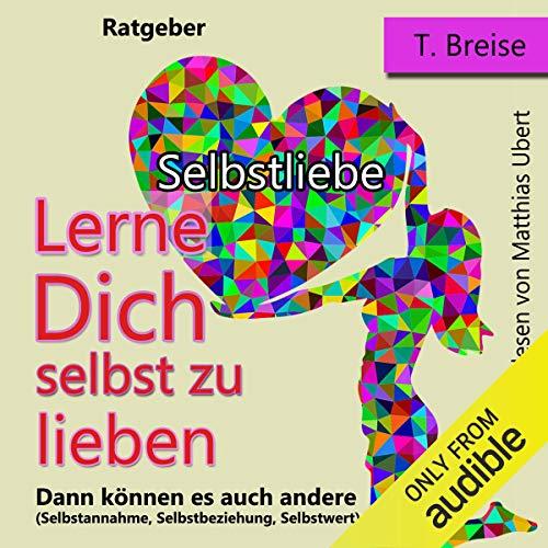 Selbstliebe: Lerne Dich selbst zu lieben, dann können es auch andere (Selbstannahme, Selbstbeziehung, Selbstwert)