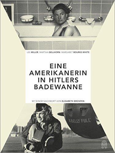 Die Amerikanerin in Hitlers Badewanne: Drei Frauen berichten über den Krieg: Martha Gellhorn, Lee Miller, Margaret Bourke-White ( 13. Juni 2015 )