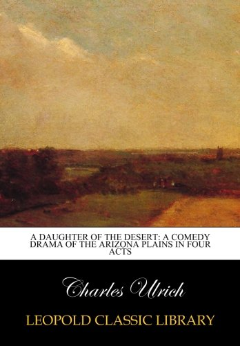 A Daughter of the Desert: A Comedy Drama of the Arizona Plains in Four Acts