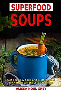 Superfood Soups: Fast and Easy Soup and Broth Recipes for Natural Weight Loss and Detox: Healthy Recipes for Weight Loss