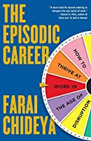 The Episodic Career: How to Thrive at Work in the Age of Disruption