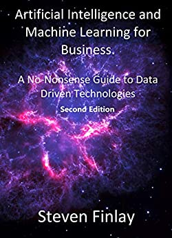 Artificial Intelligence and Machine Learning for Business: A No-Nonsense Guide to Data Driven Technologies by [Steven Finlay]