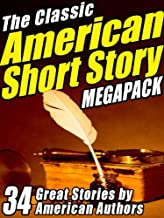 The Classic American Short Story MEGAPACK  ® (Volume 1): 34 of the Greatest Stories Ever Written