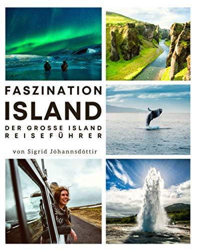 Faszination Island: Der große Island Reiseführer mit unvergesslichen Reiserouten & allem Wissenswertem zum Land der...