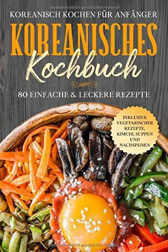 Koreanisch kochen für Anfänger: Koreanisches Kochbuch - 80 einfache & leckere Rezepte   Inklusive vegetarischer Rezepte, Kimchi, Suppen und Nachspeisen