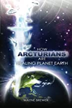 How Arcturians Are Healing Planet Earth: One Soul Or Millions At A Time (Volume 1)