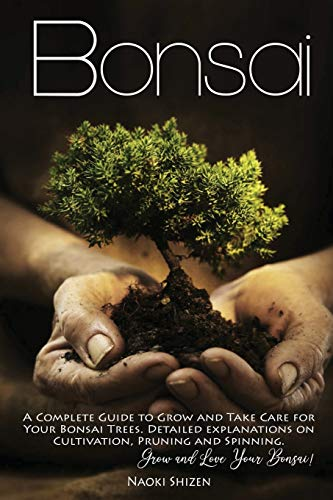 Bonsai: A Complete Guide to Grow and Take Care for Your Bonsai Trees. Detailed Explanations on Growing, Pruning and Spinning. Grow and Love Your Bonsai!