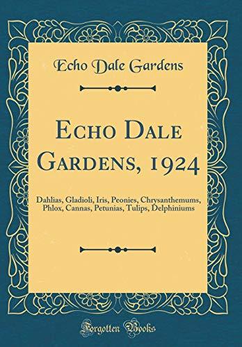 Echo Dale Gardens, 1924: Dahlias, Gladioli, Iris, Peonies, Chrysanthemums, Phlox, Cannas, Petunias, Tulips, Delphiniums (Classic Reprint)