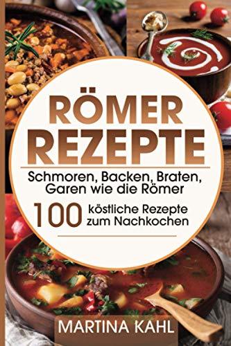 Römer Rezepte: Schmoren, Backen, Braten, Garen wie die Römer – 100 köstliche Rezepte zum Nachkochen