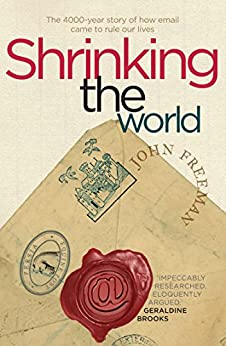 Shrinking the World: The 4,000 Year Story of How Email Came to Rule Our Lives by [John Freeman]