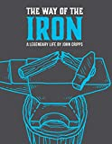 The Way of the Iron: A Call To Christian Manhood: Book 1: A Legendary Life
