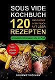 Sous Vide Kochbuch: Das große Rezeptbuch mit über 120 leckeren Rezepten - Aromatisch Schongaren wie ein Profi -  Mit dem Sous Vide Garer & Vakuumiergerät Inkl. Fleisch garen,...