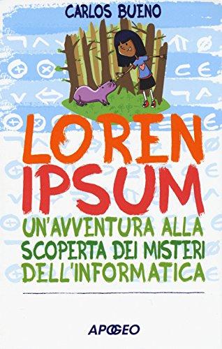 Loren ipsum. Un'avventura alla scoperta dei misteri dell'informatica
