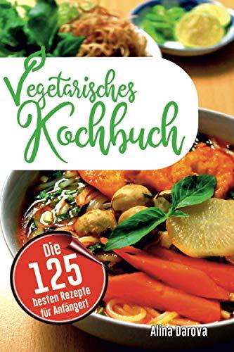 Vegetarisches Kochbuch: Die 125 besten Rezepte für Anfänger! Schnell, einfach, lecker und gesund!