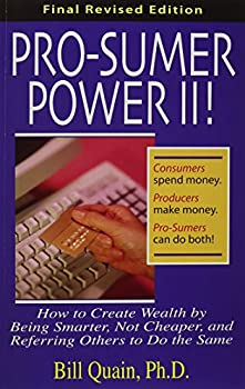 Pro-Sumer Power II ! How to Create Wealth by Being Smarter Not Cheaper and Referring Others to Do the Same
