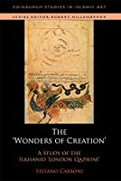 The Wonders of Creation and the Singularities of Painting: A Study of the Ilkhanid London Qazvini (Edinburgh Studies in Islamic Art)