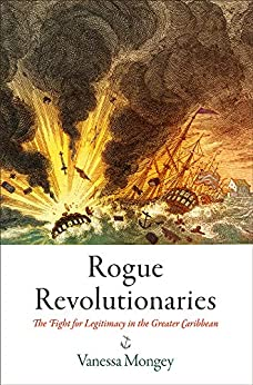 Rogue Revolutionaries: The Fight for Legitimacy in the Greater Caribbean (Early American Studies) by [Vanessa Mongey]