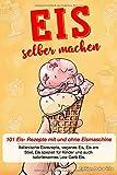 Eis selber machen: 101 Eis- Rezepte mit und ohne Eismaschine. Italienische Eisrezepte, veganes Eis,...