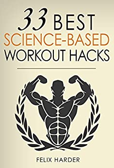 Workout: 33 Best Science-Based Workout Hacks: Simple Tricks To Gaining More Muscle By Training & Dieting More Efficiently (Workout Routines, Workout Books, ... For Beginners) (Bodybuilding Series Book 7) by [Felix Harder]