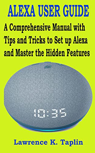 ALEXA USER GUIDE: A Comprehensive Manual with Tips and Tricks to Set up Alexa and Master the Hidden Features (English Edition)
