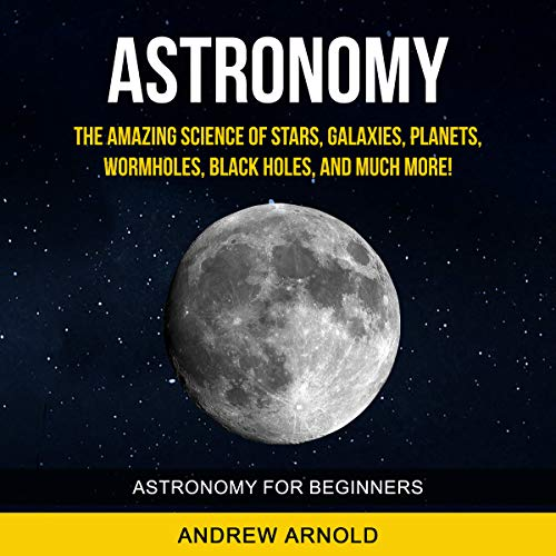 Astronomy: The Amazing Science of Stars, Galaxies, Planets, Wormholes, Blackholes and Much More audiobook cover art