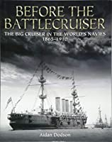 Before the Battlecruiser: The Big Cruiser in the World's Navies 1865-1910