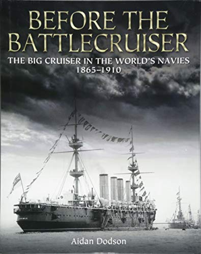 Dodson, A: Before the Battlecruiser: The Big Cruiser in the World's Navies 1865-1910
