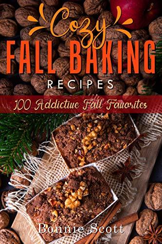 Cozy Fall Baking Recipes: 100 Addictive Fall Favorites by [Bonnie Scott]