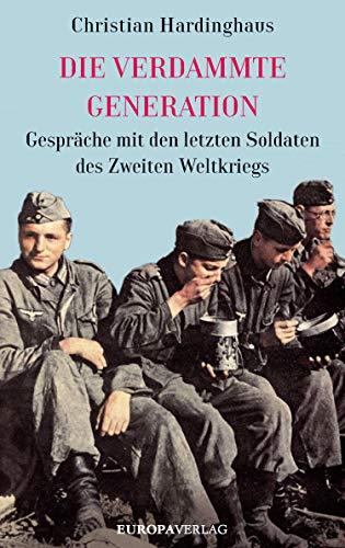 Die verdammte Generation: Gespräche mit den letzten Soldaten des Zweiten Weltkriegs