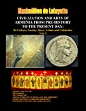 Civilization and Arts of Armenia from Pre-History to the Present Day: Its Culture, Society, Stars, Artists and Celebrities. Vol. 2 (Armenia: Cradle of Civilization)