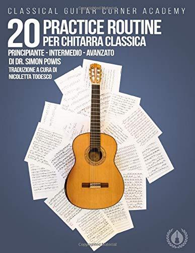 20 Practice Routine per Chitarra Classica: Esercizi e studi progressivi per chitarra classica, scritti e complilati per favorire un approccio strutturato allo studio. (Italian Edition)