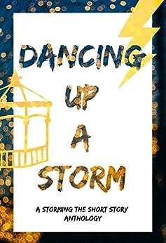 Dancing Up a Storm: A Storming the Short Story Anthology by [Angela K. Couch, Derinda Babcock, S. E. Clancy, Marion Ueckermann, Gretchen E. K. Engel, Carla Hoch, Steve Hooley, Susan A. J. Lyttek, Linda Sammaritan, Elizabeth Pina]