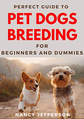 Perfect Guide To Pet Dogs Breeding For Beginners And Dummies: Basic Guide To Breeding Pet Dogs
