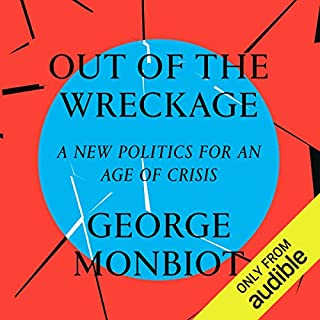Out of the Wreckage     A New Politics for an Age of Crisis              By:                                                                                                                                 George Monbiot                               Narrated by:                                                                                                                                 George Monbiot                      Length: 5 hrs and 11 mins     20 ratings     Overall 4.7