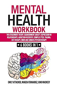 Mental Health Workbook  6 Books in 1  The Attachment Theory Abandonment Anxiety Depression in Relationships Addiction Recovery Complex PTSD Trauma CBT Therapy EMDR and Somatic Psychotherapy