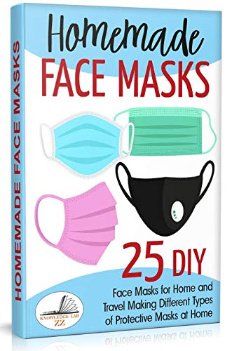 Homemade Face Masks: 25 DIY Face Masks for Home and Travel. Making Different Types of Protective Masks at Home ! (Update V3\2021)