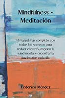 Mindfulness - Meditación: The most complete manual with all the secrets to reduce stress, improve mental health and find inner peace every day.(SPANISH EDITION).