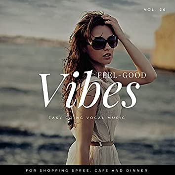 Feel-Good Vibes - Easy Going Vocal Music For Shopping Spree, Cafe And Dinner, Vol. 26
