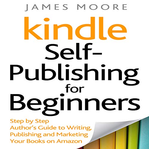 Kindle Self-Publishing for beginners: Step by Step Author's Guide to Writing, Publishing and Marketing Your Books on Amazon audiobook cover art