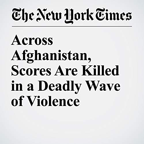 Across Afghanistan, Scores Are Killed in a Deadly Wave of Violence audiobook cover art