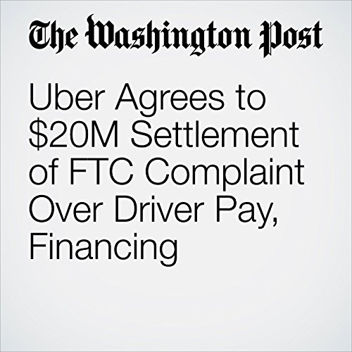 Uber Agrees to $20M Settlement of FTC Complaint Over Driver Pay, Financing copertina