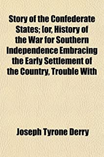 Story of the Confederate States; [Or, History of the War for Southern Independence Embracing the Early Settlement of the C...