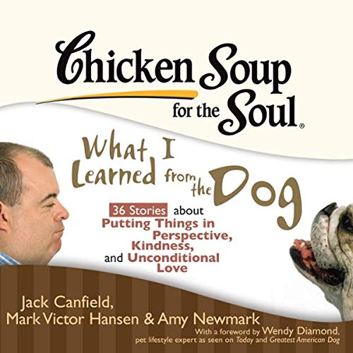 Chicken Soup for the Soul: What I Learned from the Dog - 36 Stories about Perspective, Kindness, and Unconditional Love                   By:                                                                                                                                 Jack Canfield,                                                                                        Mark Victor Hansen,                                                                                        Amy Newmark,                   and others                          Narrated by:                                                                                                                                 Joyce Bean,                                                                                        Phil Gigante                      Length: 3 hrs and 11 mins     15 ratings     Overall 4.1