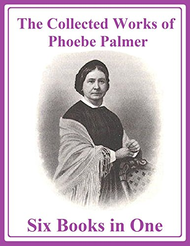 The Collected Works of Phoebe Palmer: Six Books in One (English Edition)