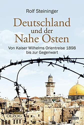 Deutschland und der Nahe Osten: Von Kaiser Wilhelms Orientreise 1898 bis zur Gegenwart