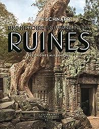 Une histoire universelle des ruines. Des origines aux Lumières par Alain Schnapp